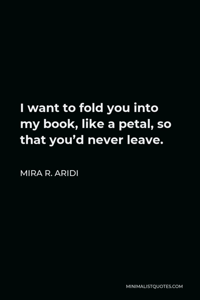 Mira R. Aridi Quote - I want to fold you into my book, like a petal, so that you'd never leave.