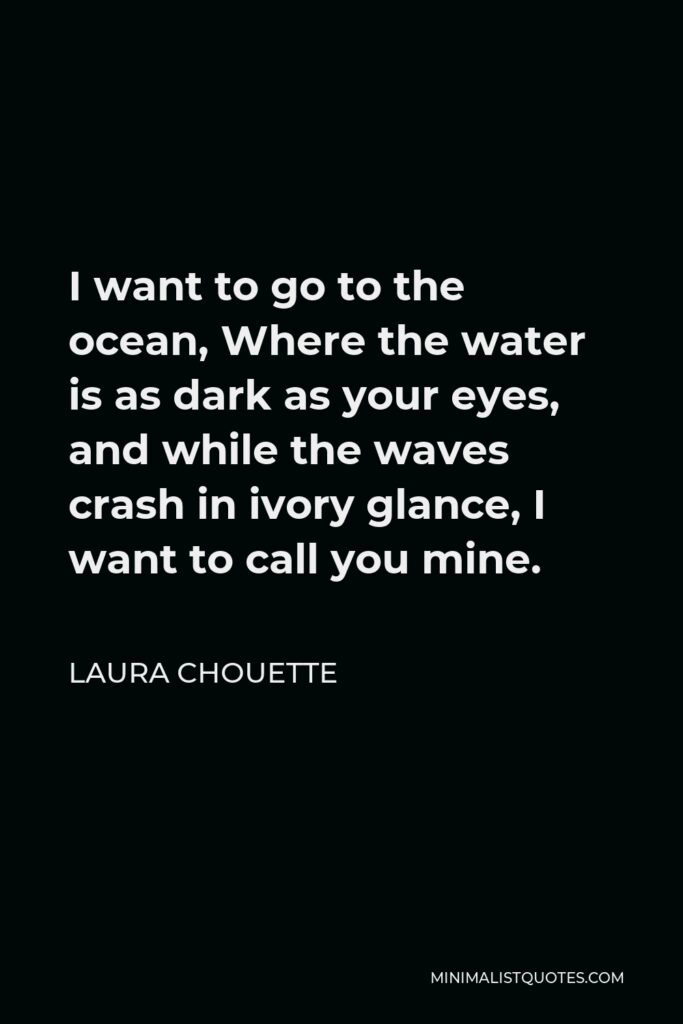 Laura Chouette Quote - I want to go to the ocean, Where the water is as dark as your eyes, and while the waves crash in ivory glance, I want to call you mine.