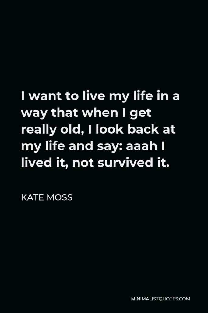 Kate Moss Quote - I want to live my life in a way that when I get really old, I look back at my life and say: aaah I lived it, not survived it.