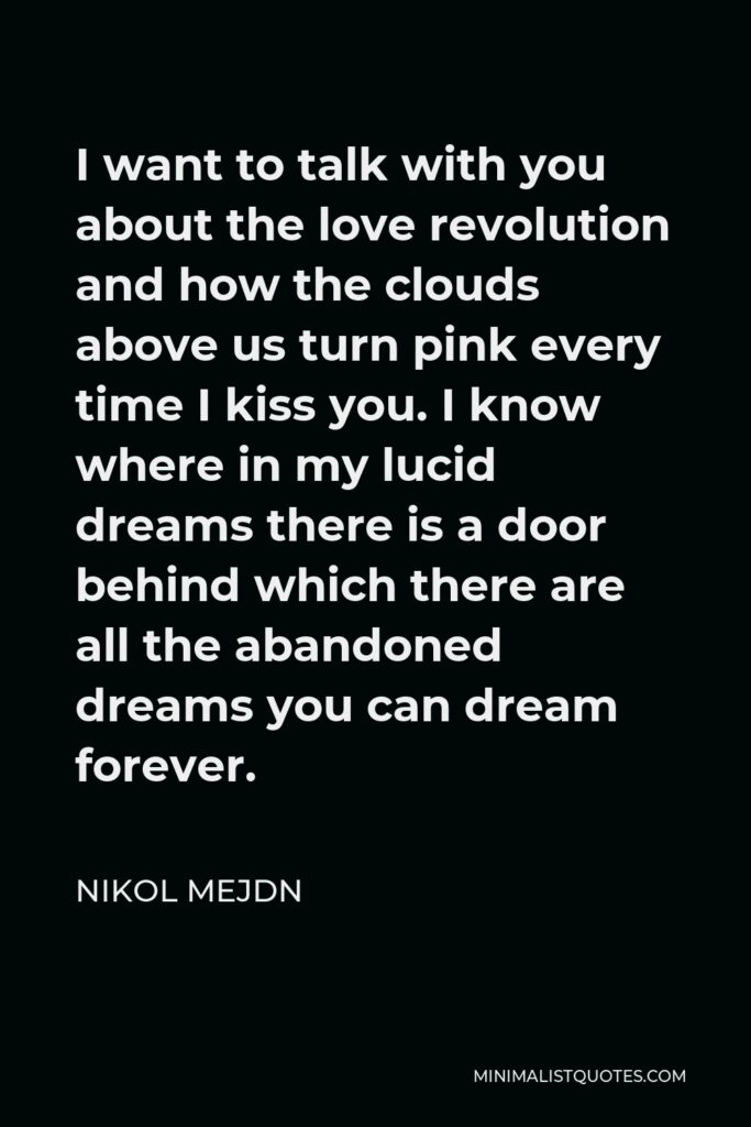 Nikol Mejdn Quote - I want to talk with you about the love revolution and how the clouds above us turn pink every time I kiss you. I know where in my lucid dreams there is a door behind which there are all the abandoned dreams you can dream forever.