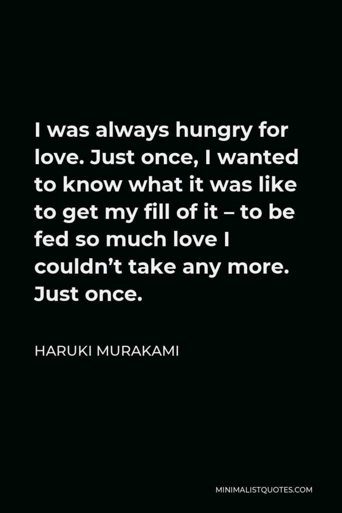 Haruki Murakami Quote - I was always hungry for love. Just once, I wanted to know what it was like to get my fill of it – to be fed so much love I couldn't take any more. Just once.