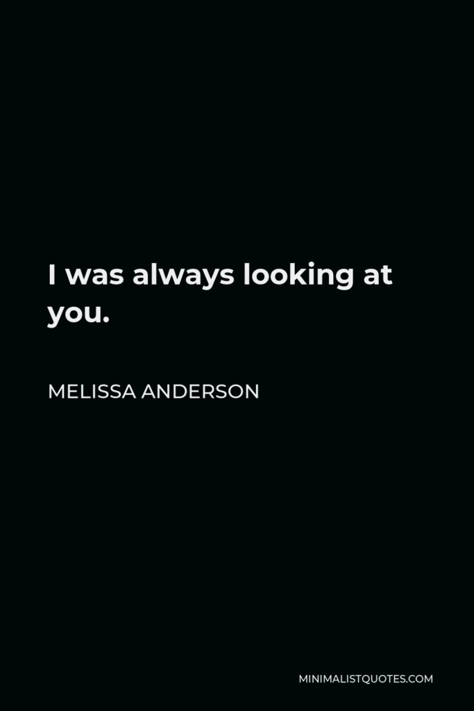 Melissa Anderson Quote - I was always looking at you.