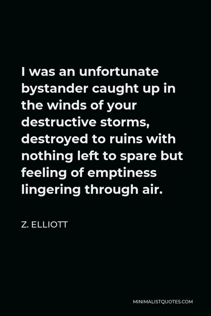 Z. Elliott Quote - I was an unfortunate bystander caught up in the winds of your destructive storms, destroyed to ruins with nothing left to spare but feeling of emptiness lingering through air.