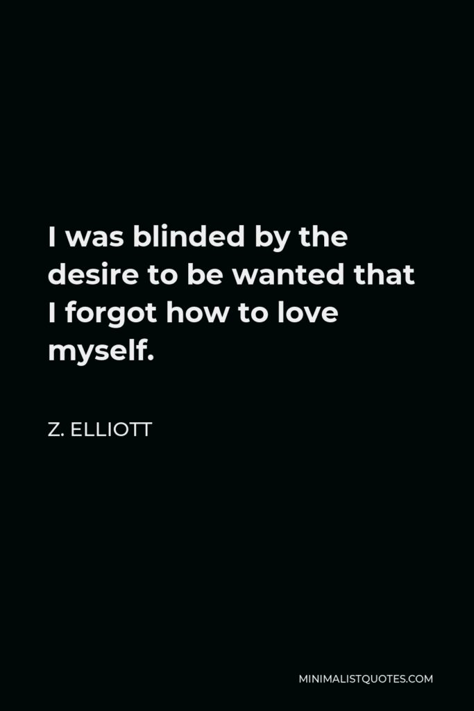 Z. Elliott Quote - I was blinded by the desire to be wanted that I forgot how to love myself.