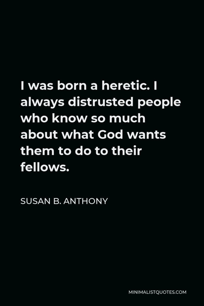 Susan B. Anthony Quote - I was born a heretic. I always distrusted people who know so much about what God wants them to do to their fellows.