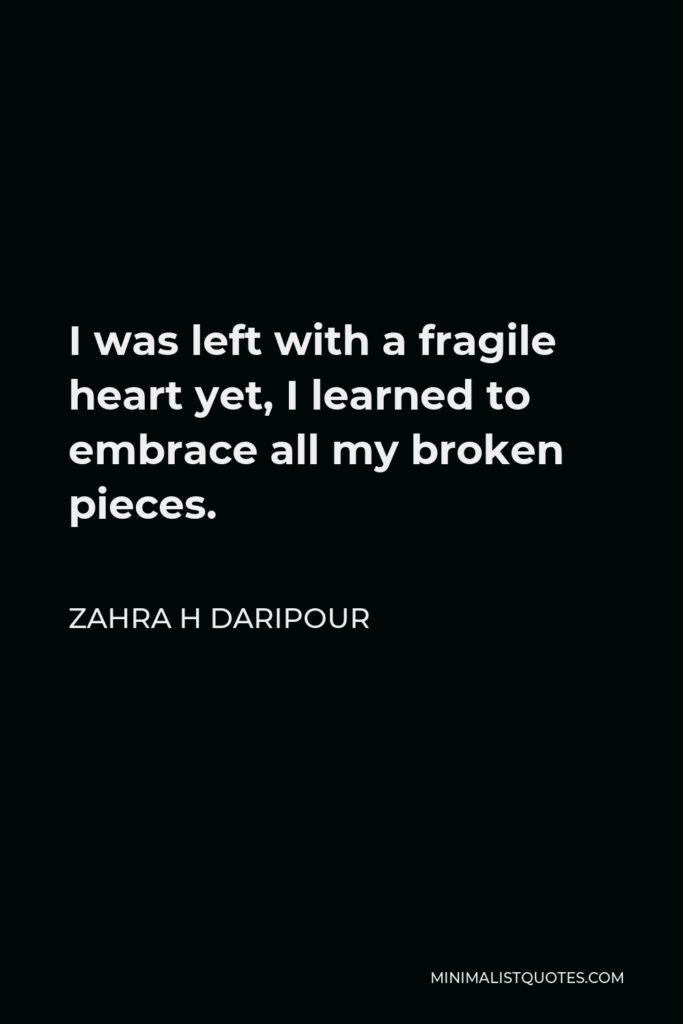 Zahra H Daripour Quote - I was left with a fragile heart yet, I learned to embrace all my broken pieces.