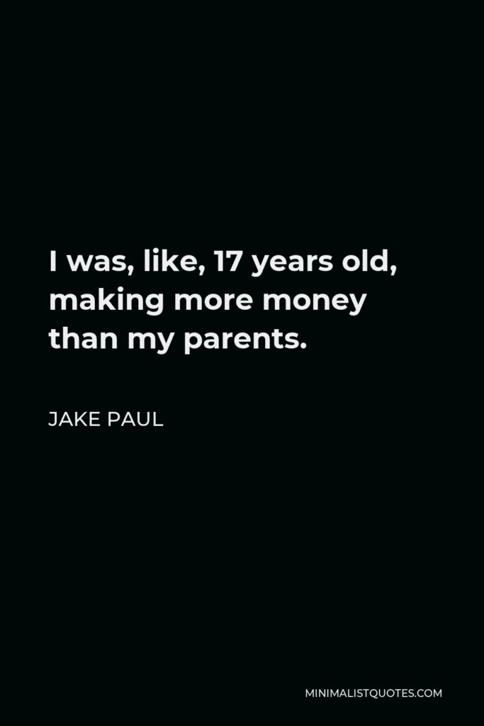 Jake Paul Quote - I was, like, 17 years old, making more money than my parents.