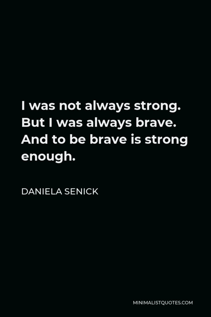 Daniela Senick Quote - I was not always strong. But I was always brave. And to be brave is strong enough.