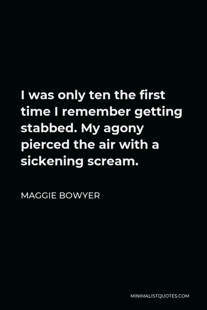 Maggie Bowyer Quote - I was only ten the first time I remember getting stabbed. My agony pierced the air with a sickening scream.