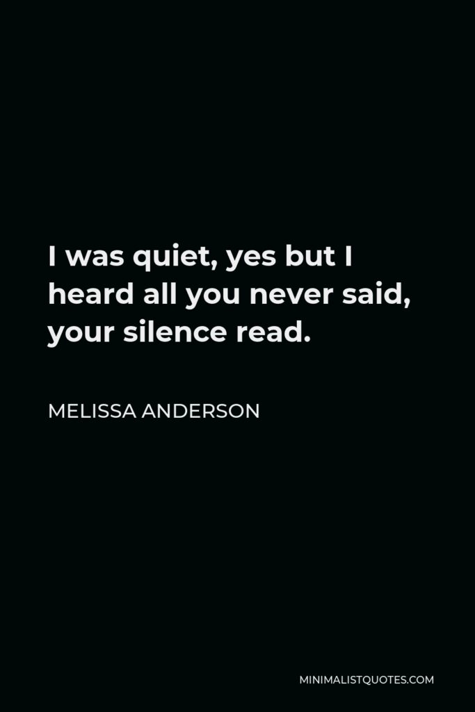 Melissa Anderson Quote - I was quiet, yes but I heard all you never said, your silence read.