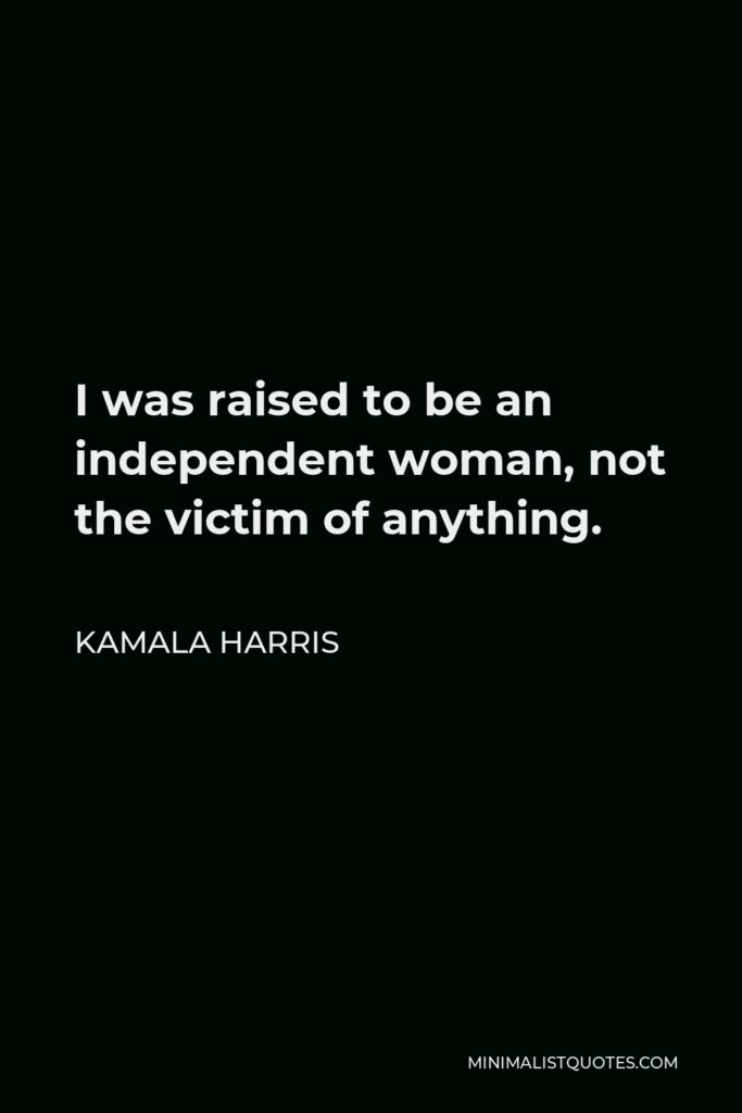 Kamala Harris Quote - I was raised to be an independent woman, not the victim of anything.