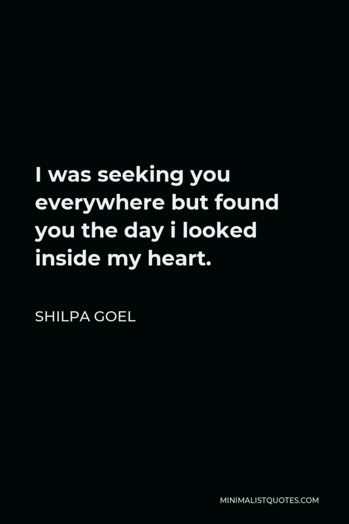 Shilpa Goel Quote - I was seeking you everywhere but found you the day i looked inside my heart.