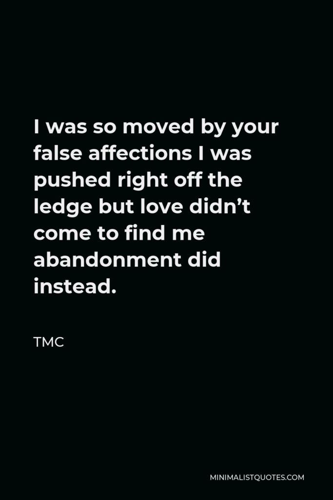 TMC Quote - I was so moved by your false affections I was pushed right off the ledge but love didn't come to find me abandonment did instead.