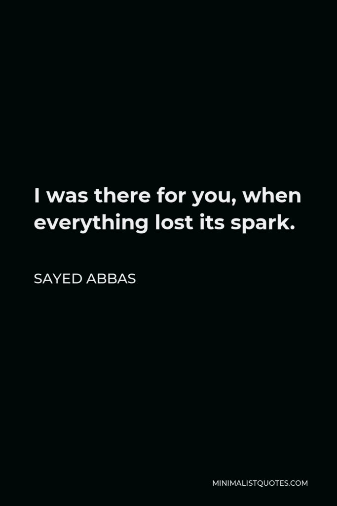 Sayed Abbas Quote - I was there for you, when everything lost its spark.