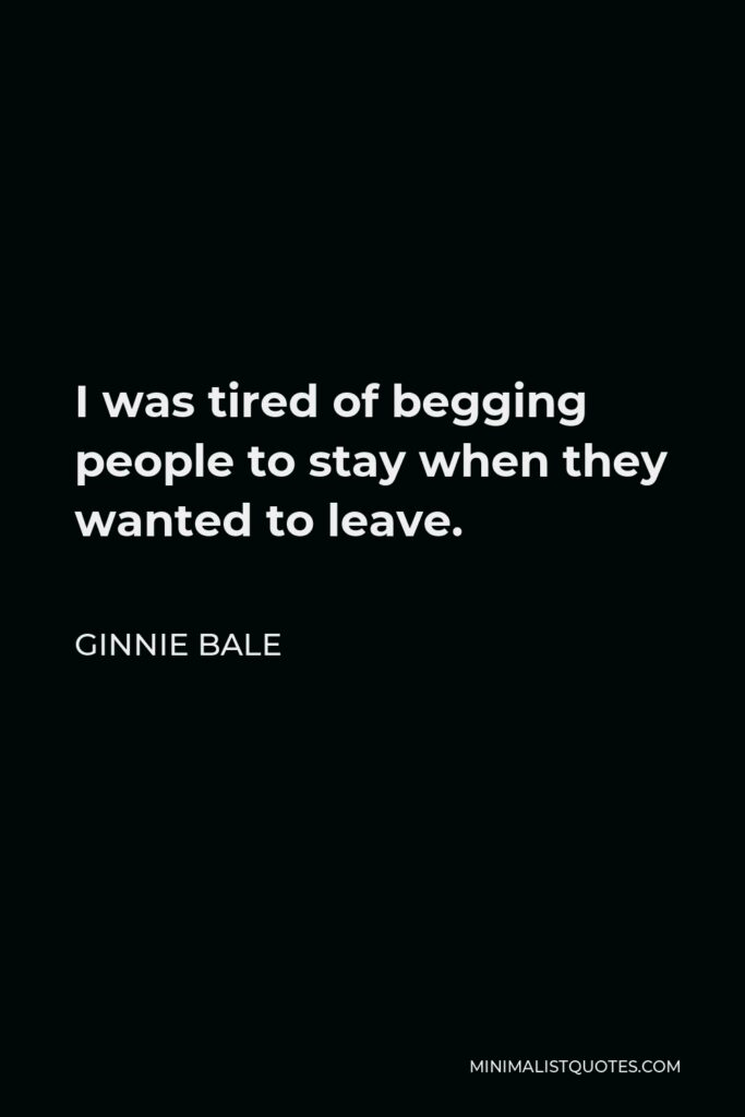 Ginnie Bale Quote - I was tired of begging people to stay when they wanted to leave.
