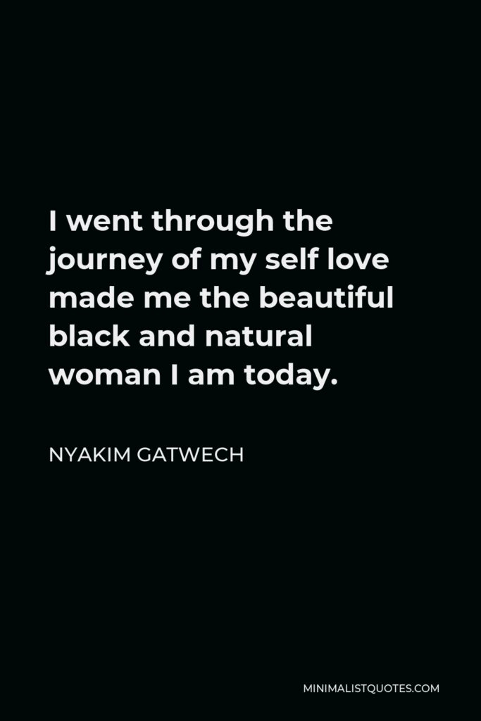 Nyakim Gatwech Quote - I went through the journey of my self love made me the beautiful black and natural woman I am today.
