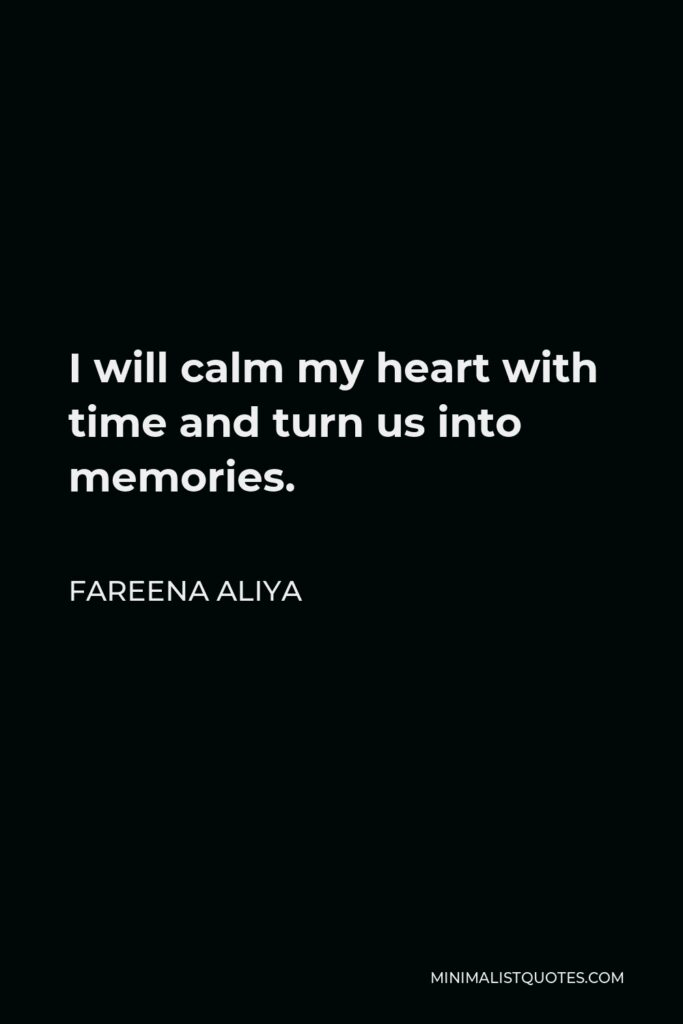 Fareena Aliya Quote - I will calm my heart with time and turn us into memories.