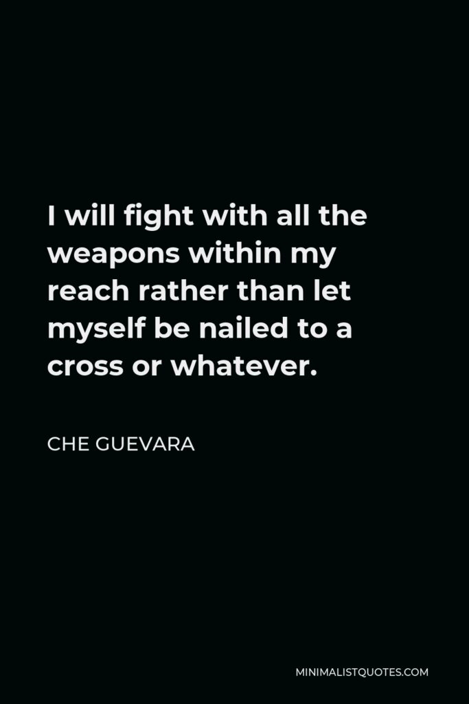 Che Guevara Quote - I will fight with all the weapons within my reach rather than let myself be nailed to a cross or whatever.