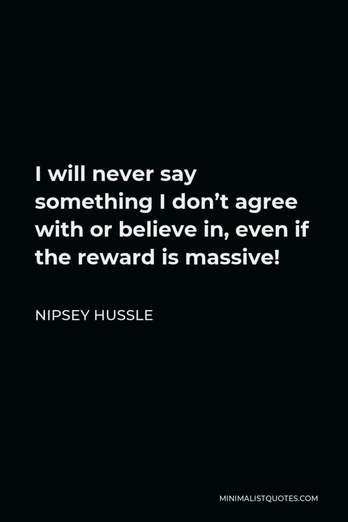 Nipsey Hussle Quote - I will never say something I don't agree with or believe in, even if the reward is massive!