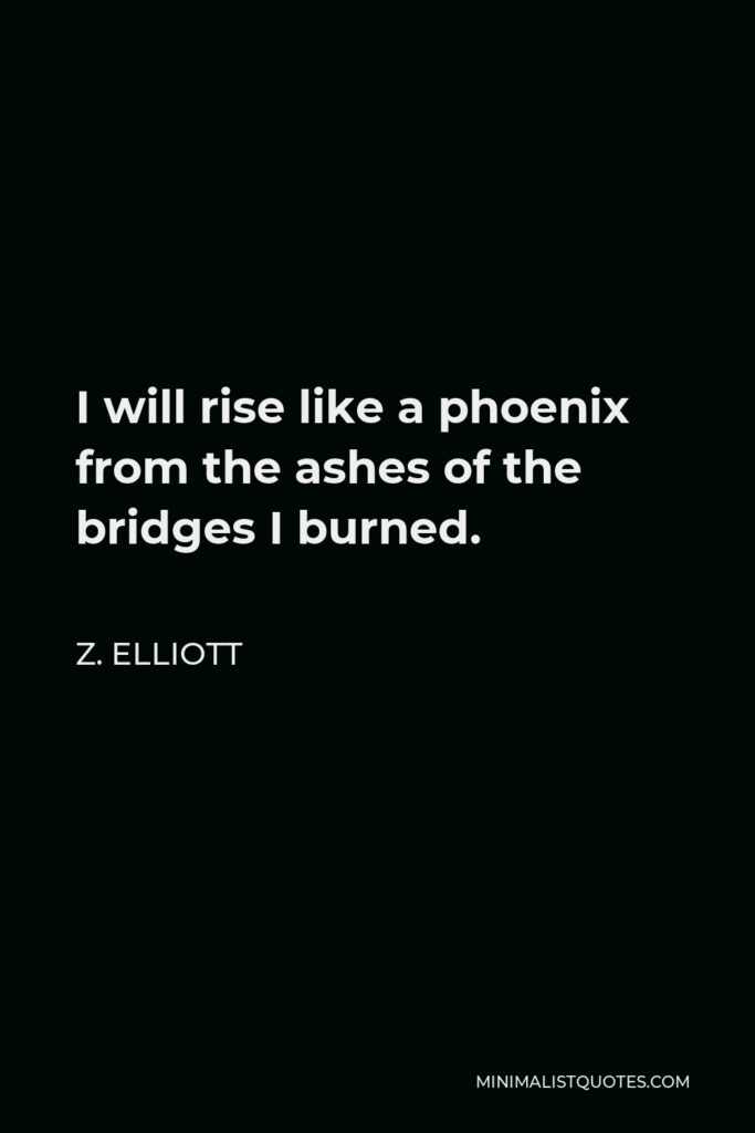Z. Elliott Quote - I will rise like a phoenix from the ashes of the bridges I burned.