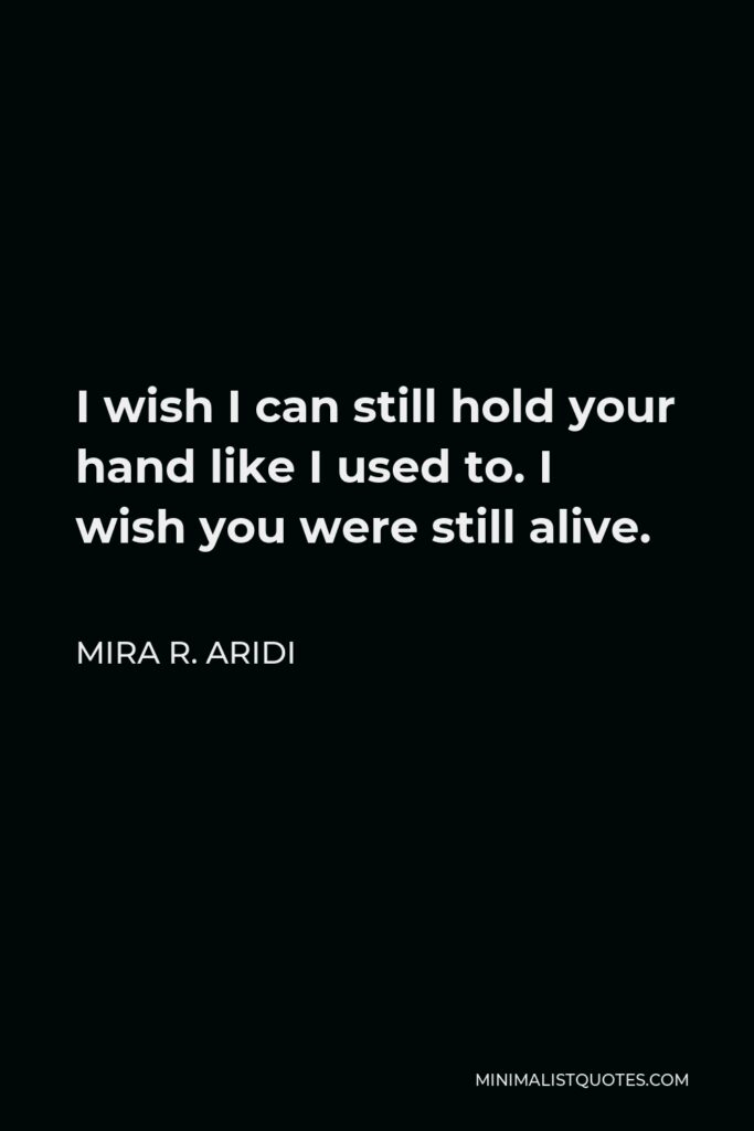 Mira R. Aridi Quote - I wish I can still hold your hand like I used to. I wish you were still alive.