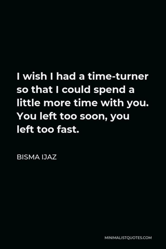 Bisma Ijaz Quote - I wish I had a time-turner so that I could spend a little more time with you. You left too soon, you left too fast.