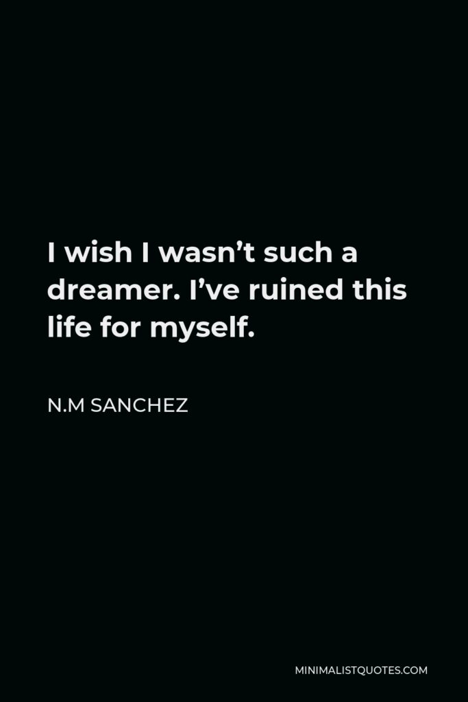 N.M Sanchez Quote - I wish I wasn't such a dreamer. I've ruined this life for myself.