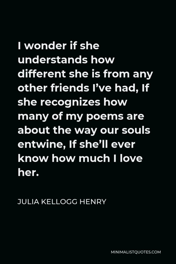 Julia Kellogg Henry Quote - I wonder if she understands how different she is from any other friends I've had, If she recognizes how many of my poems are about the way our souls entwine, If she'll ever know how much I love her.
