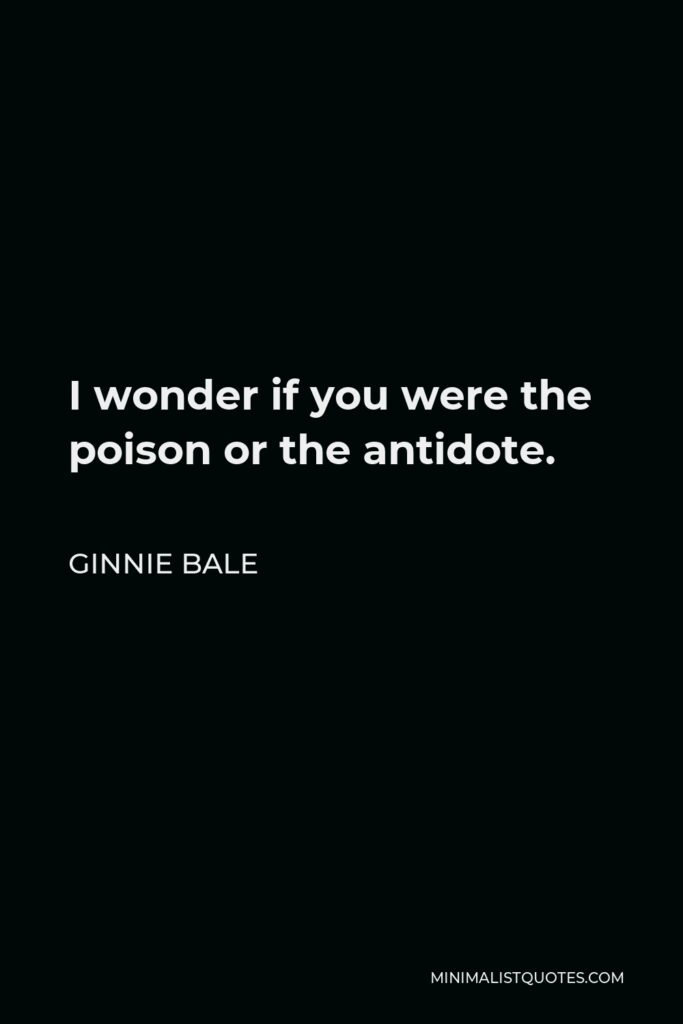 Ginnie Bale Quote - I wonder if you were the poison or the antidote.