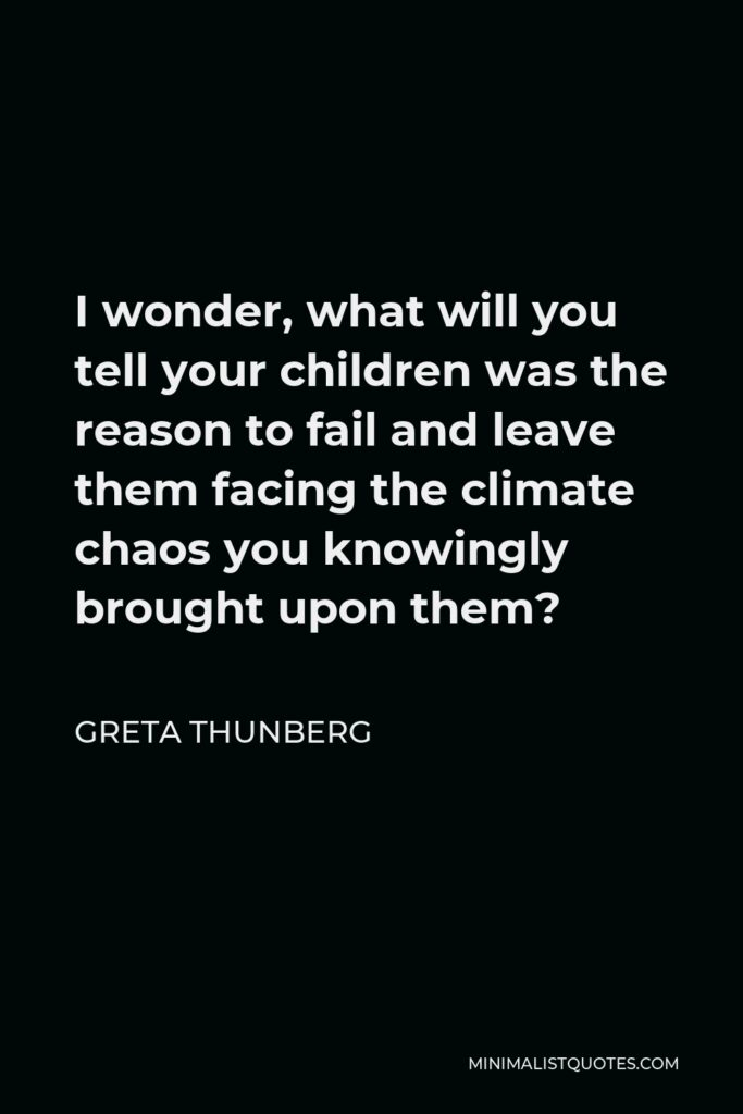 Greta Thunberg Quote - I wonder, what will you tell your children was the reason to fail and leave them facing the climate chaos you knowingly brought upon them?