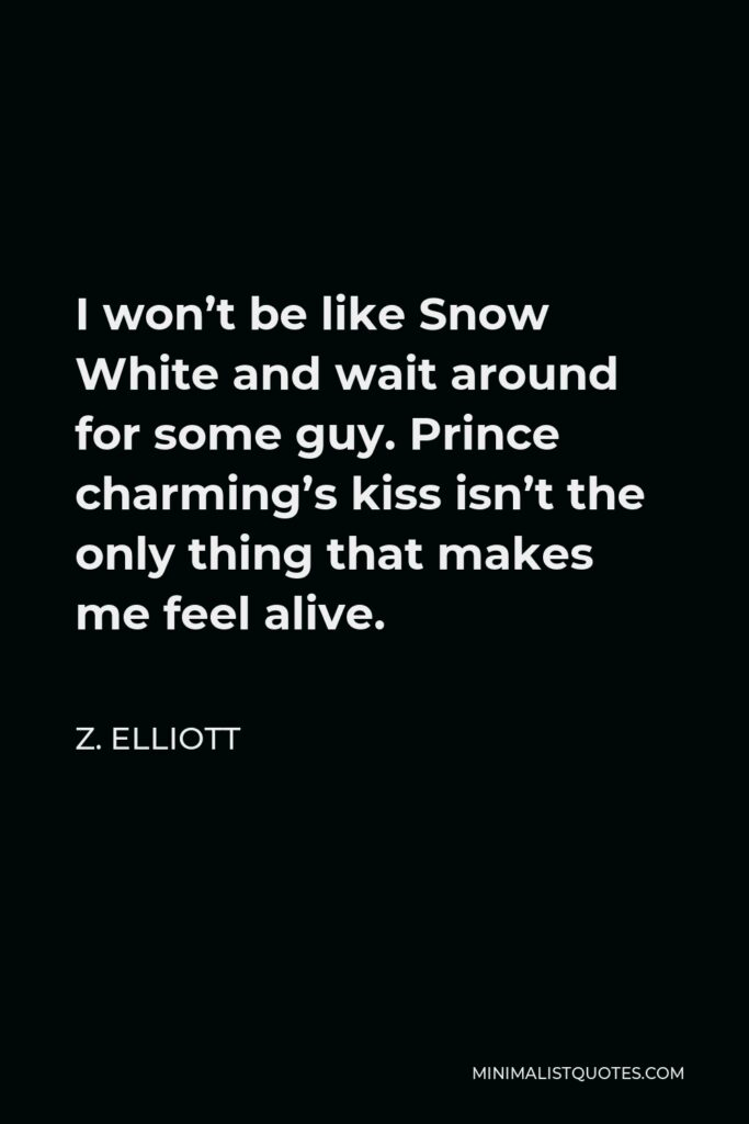 Z. Elliott Quote - I won't be like Snow White and wait around for some guy. Prince charming's kiss isn't the only thing that makes me feel alive.