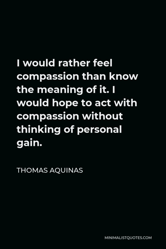 Thomas Aquinas Quote - I would rather feel compassion than know the meaning of it. I would hope to act with compassion without thinking of personal gain.
