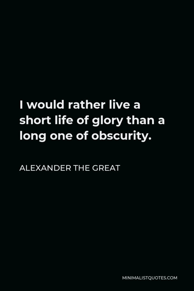 Alexander The Great Quote - I would rather live a short life of glory than a long one of obscurity.