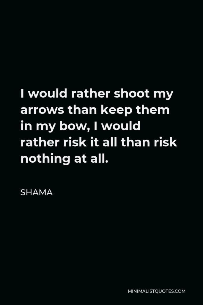 Shama Quote - I would rather shoot my arrows than keep them in my bow, I would rather risk it all than risk nothing at all.