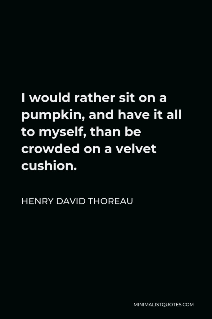 Henry David Thoreau Quote - I would rather sit on a pumpkin, and have it all to myself, than be crowded on a velvet cushion.