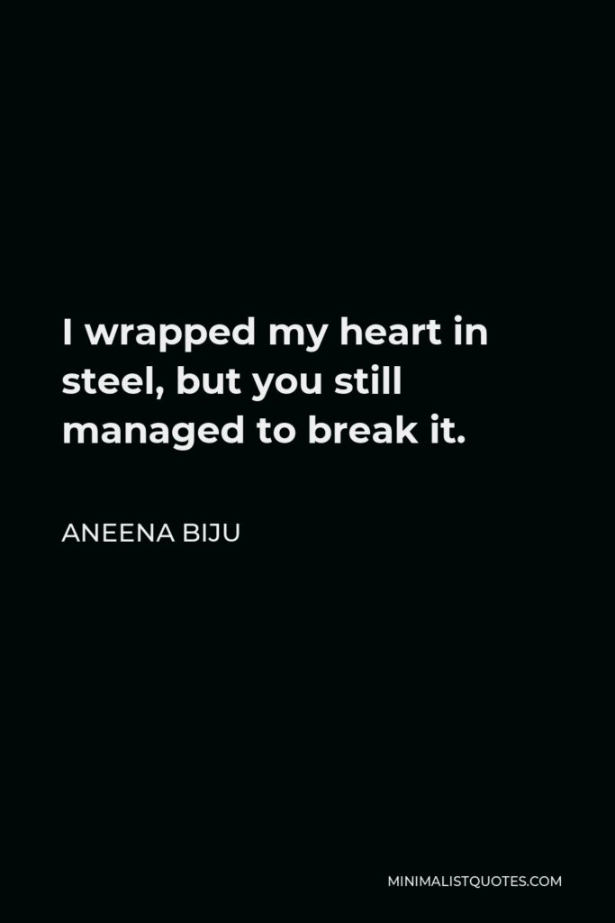 Aneena Biju Quote - I wrapped my heart in steel, but you still managed to break it.