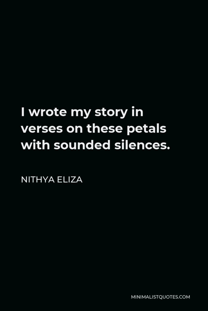 Nithya Eliza Quote - I wrote my story in verses on these petals with sounded silences.