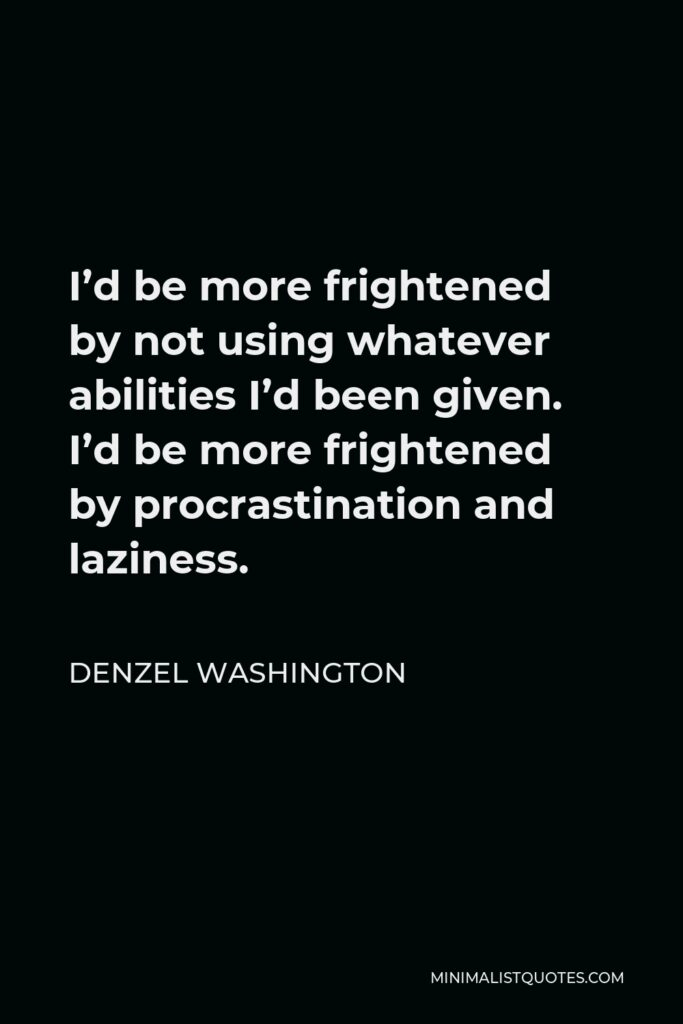 Denzel Washington Quote - I'd be more frightened by not using whatever abilities I'd been given. I'd be more frightened by procrastination and laziness.