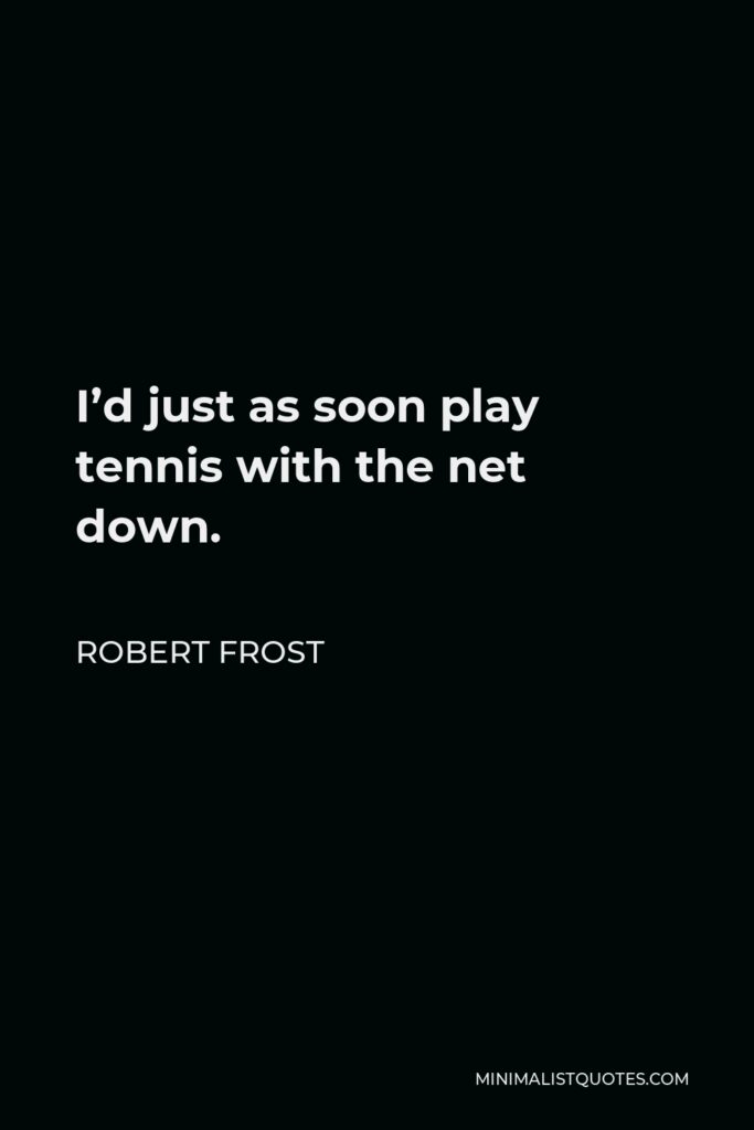 Robert Frost Quote - I'd just as soon play tennis with the net down.