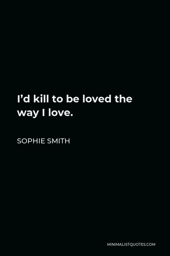 Sophie Smith Quote - I'd kill to be loved the way I love.