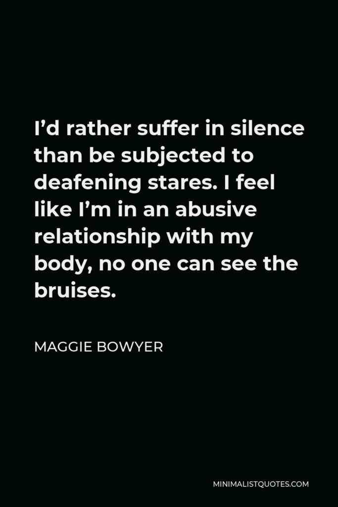 Maggie Bowyer Quote - I'd rather suffer in silence than be subjected to deafening stares. I feel like I'm in an abusive relationship with my body, no one can see the bruises.