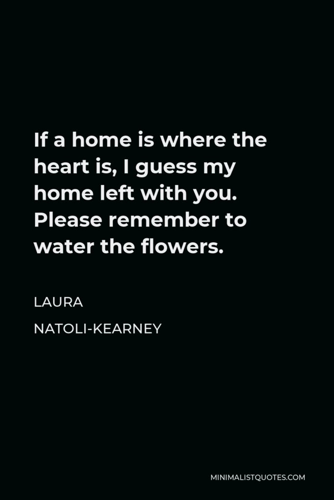 Laura Natoli-Kearney Quote - If a home is where the heart is, I guess my home left with you. Please remember to water the flowers.