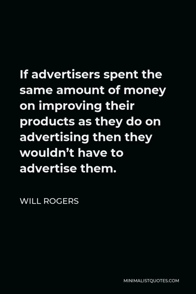 Will Rogers Quote - If advertisers spent the same amount of money on improving their products as they do on advertising then they wouldn't have to advertise them.
