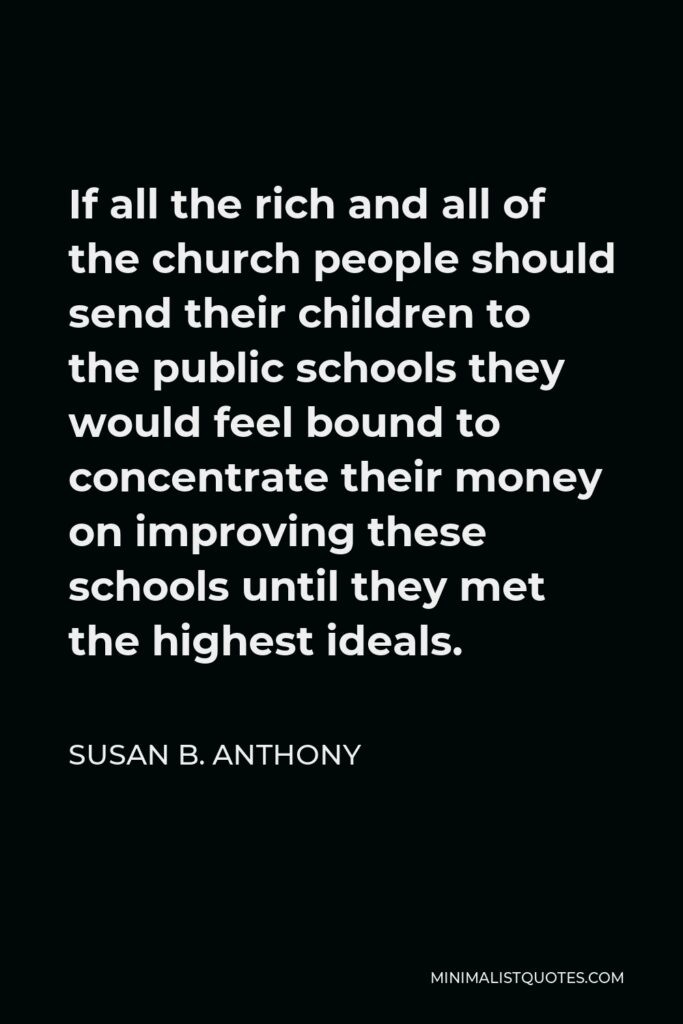 Susan B. Anthony Quote - If all the rich and all of the church people should send their children to the public schools they would feel bound to concentrate their money on improving these schools until they met the highest ideals.