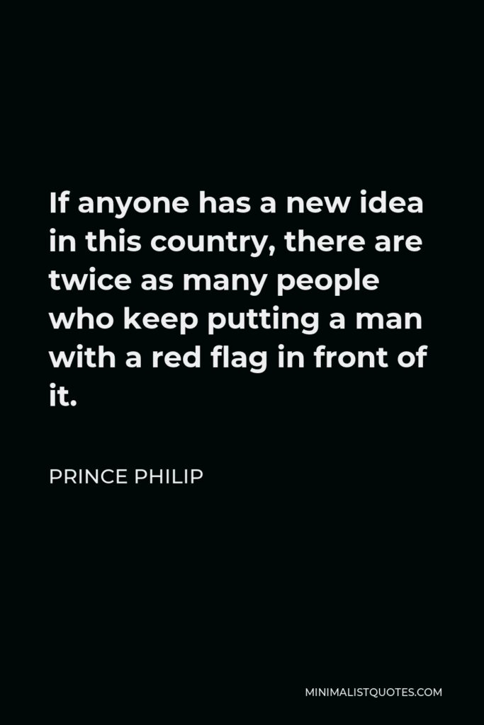Prince Philip Quote - If anyone has a new idea in this country, there are twice as many people who keep putting a man with a red flag in front of it.