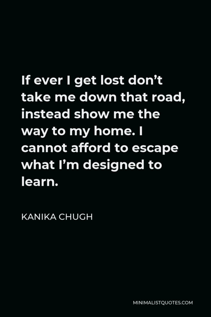 Kanika Chugh Quote - If ever I get lost don't take me down that road, instead show me the way to my home. I cannot afford to escape what I'm designed to learn.
