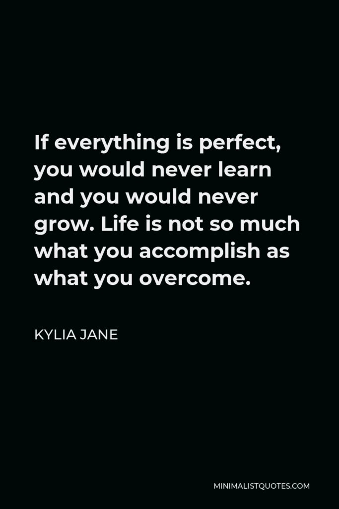 Kylia Jane Quote - If everything is perfect, you would never learn and you would never grow. Life is not so much what you accomplish as what you overcome.