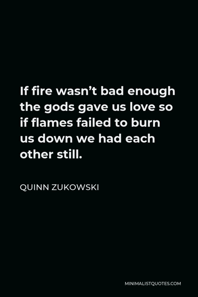 Quinn Zukowski Quote - If fire wasn't bad enough the gods gave us love so if flames failed to burn us down we had each other still.