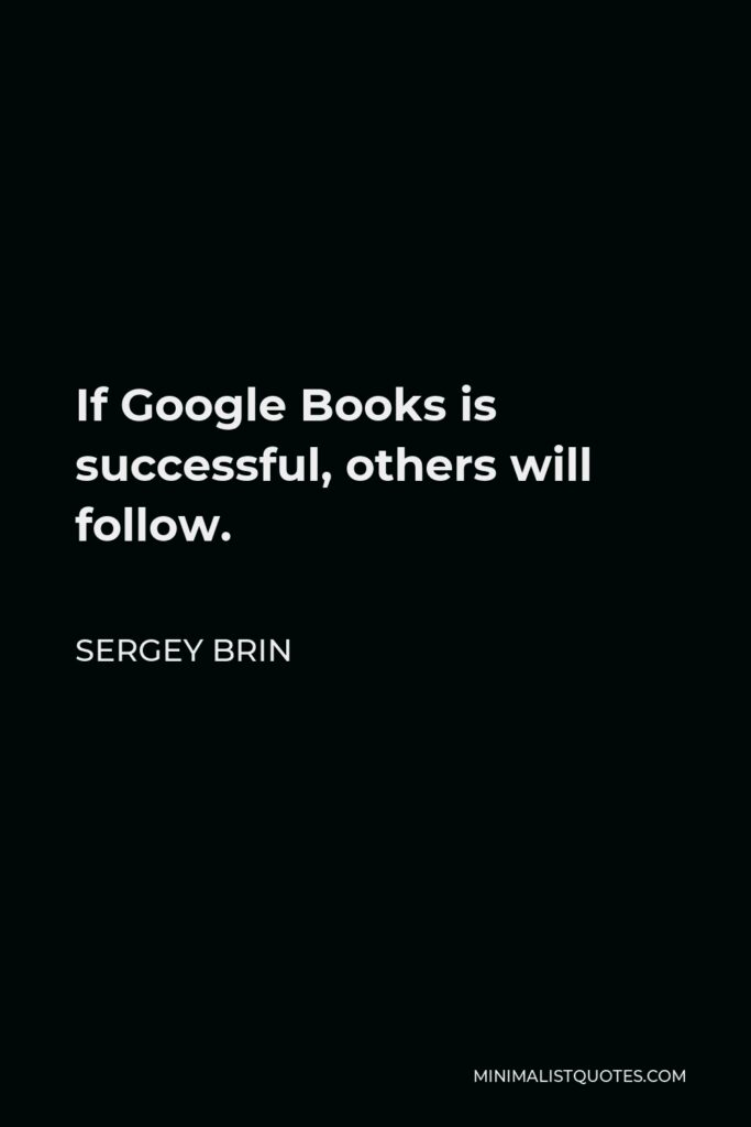 Sergey Brin Quote - If Google Books is successful, others will follow.