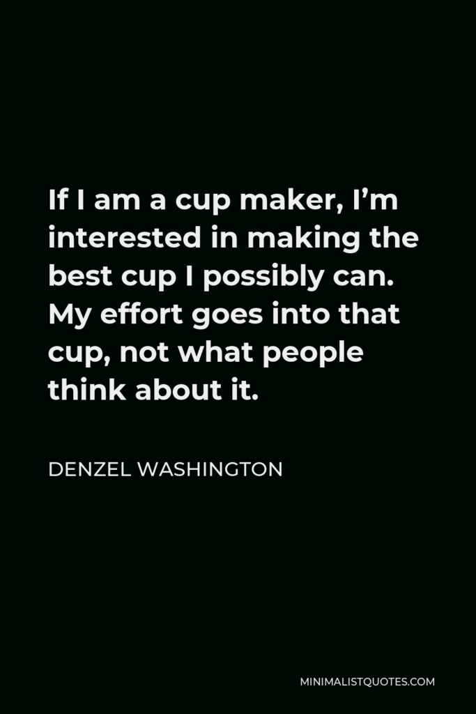 Denzel Washington Quote - If I am a cup maker, I'm interested in making the best cup I possibly can. My effort goes into that cup, not what people think about it.